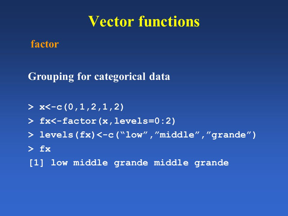 Vector functions factor Grouping for categorical data > x<-c(0,1,2,1,2) > fx<-factor(x,levels=0:2) > levels(fx)<-c(low,middle,grande) > fx [1] low mid