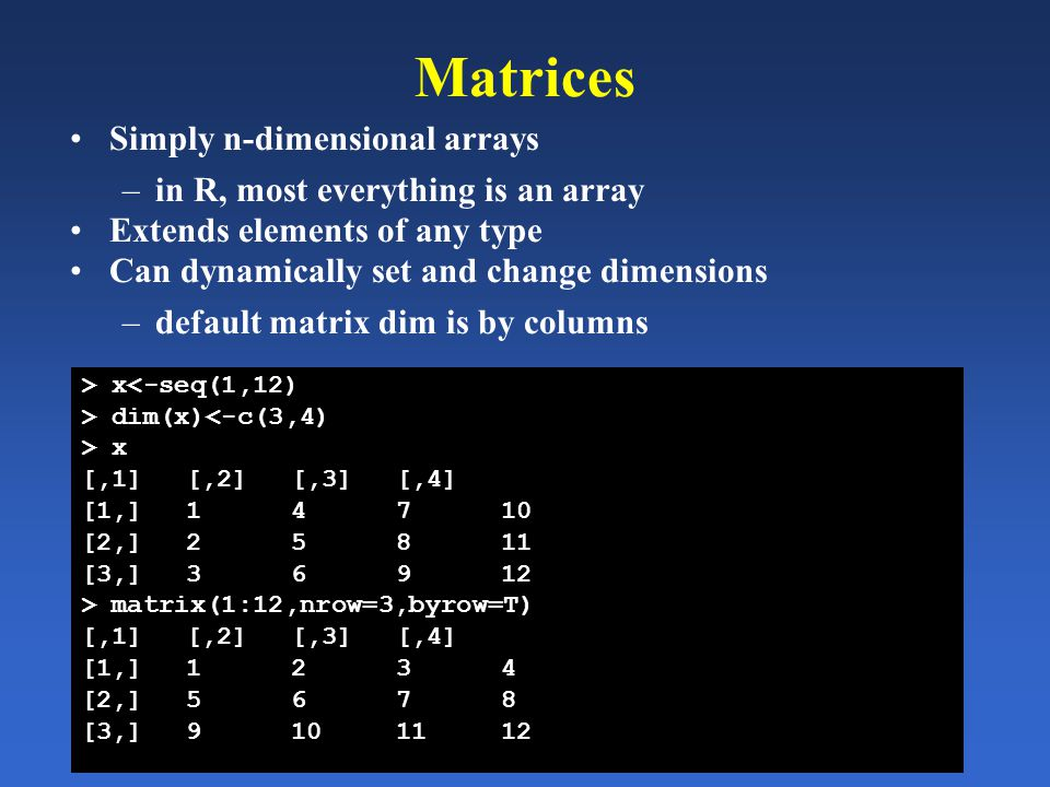 Matrices Simply n-dimensional arrays –in R, most everything is an array Extends elements of any type Can dynamically set and change dimensions –defaul