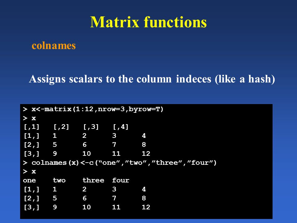 Matrix functions colnames Assigns scalars to the column indeces (like a hash) > x<-matrix(1:12,nrow=3,byrow=T) > x [,1][,2][,3][,4] [1,]1234 [2,]5678