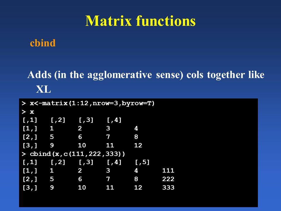 Matrix functions cbind Adds (in the agglomerative sense) cols together like XL > x<-matrix(1:12,nrow=3,byrow=T) > x [,1][,2][,3][,4] [1,]1234 [2,]5678
