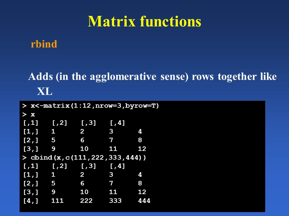 Matrix functions rbind Adds (in the agglomerative sense) rows together like XL > x<-matrix(1:12,nrow=3,byrow=T) > x [,1][,2][,3][,4] [1,]1234 [2,]5678