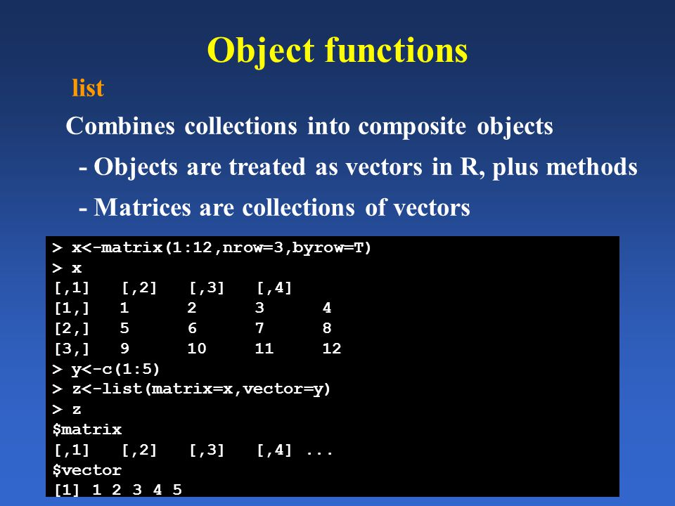 Object functions list Combines collections into composite objects - Objects are treated as vectors in R, plus methods - Matrices are collections of ve