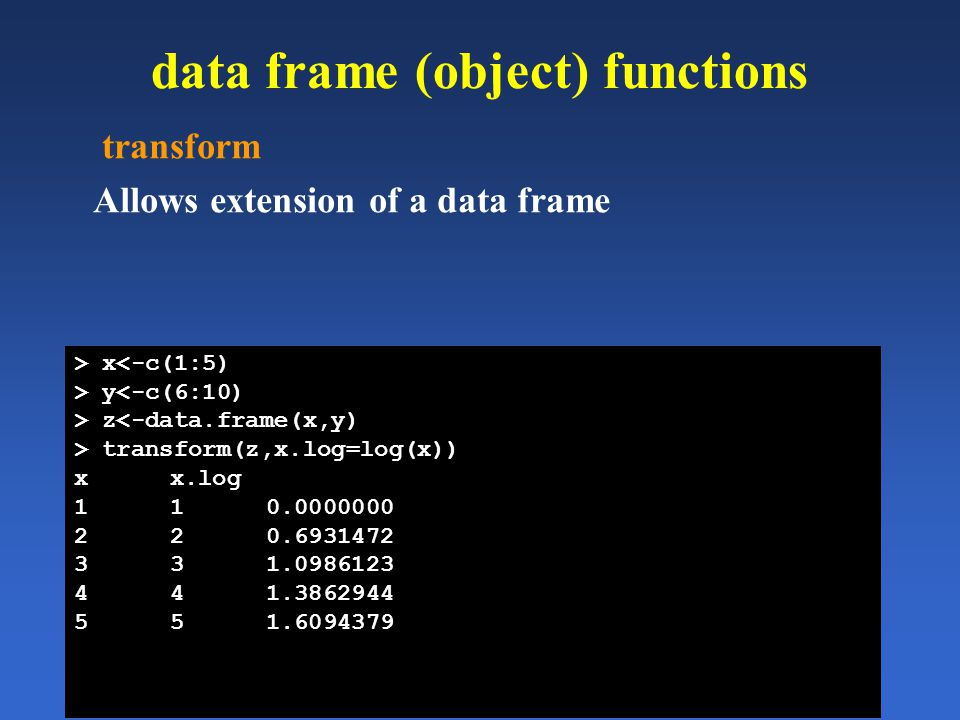 data frame (object) functions transform Allows extension of a data frame > x<-c(1:5) > y<-c(6:10) > z<-data.frame(x,y) > transform(z,x.log=log(x)) xx.
