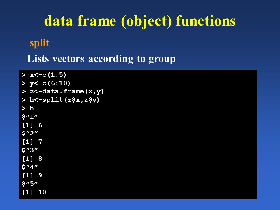 data frame (object) functions split Lists vectors according to group > x<-c(1:5) > y<-c(6:10) > z<-data.frame(x,y) > h<-split(z$x,z$y) > h $1 [1] 6 $2