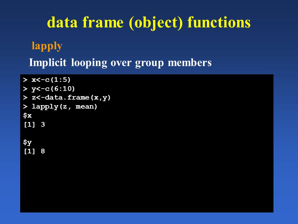 data frame (object) functions lapply Implicit looping over group members > x<-c(1:5) > y<-c(6:10) > z<-data.frame(x,y) > lapply(z, mean) $x [1] 3 $y [