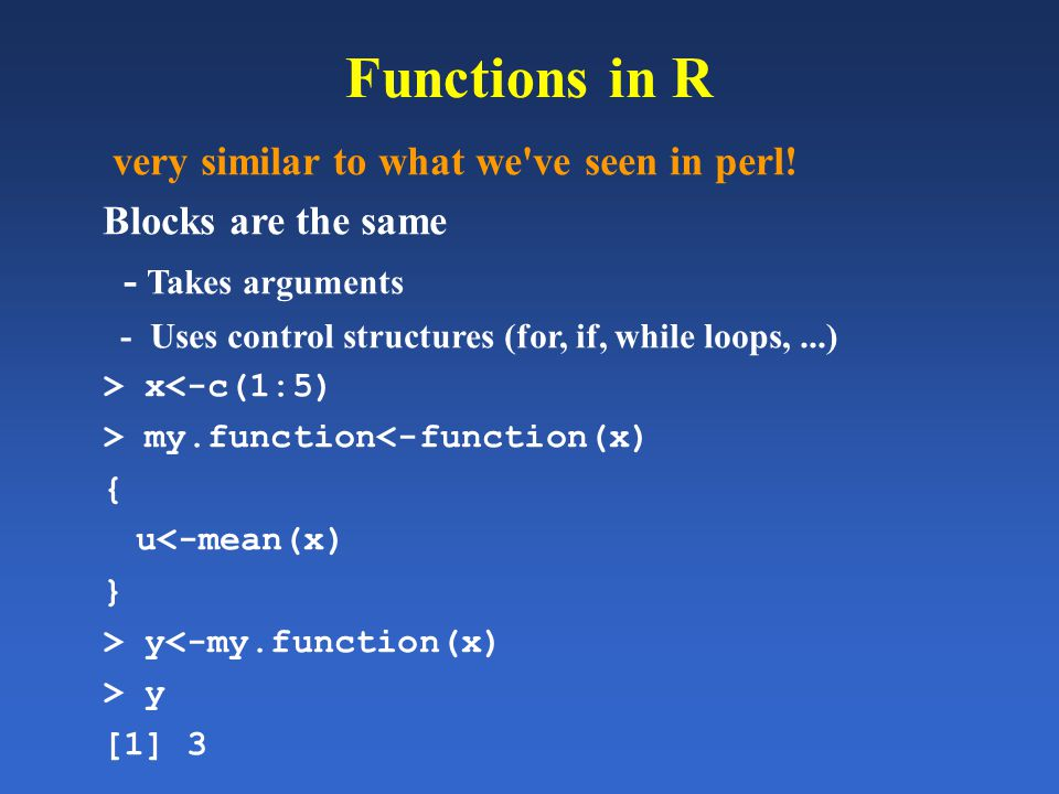 Functions in R very similar to what we've seen in perl! Blocks are the same - Takes arguments - Uses control structures (for, if, while loops,...) > x