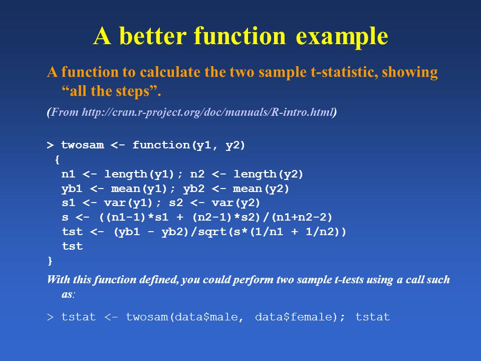 A better function example A function to calculate the two sample t-statistic, showing all the steps. (From http://cran.r-project.org/doc/manuals/R-int