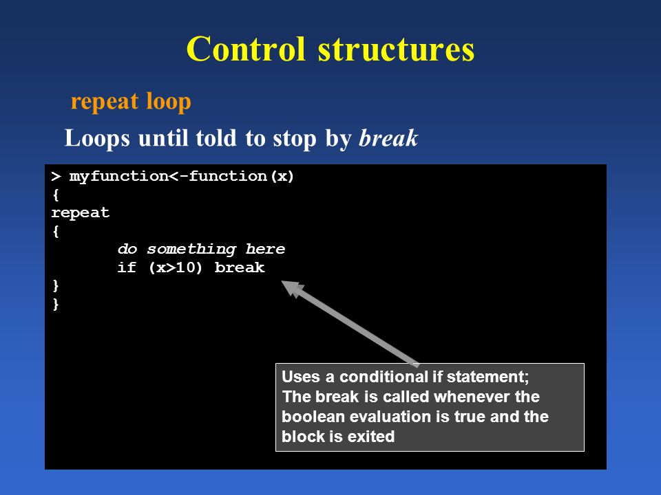 Control structures repeat loop Loops until told to stop by break > myfunction<-function(x) { repeat { do something here if (x>10) break } Uses a condi