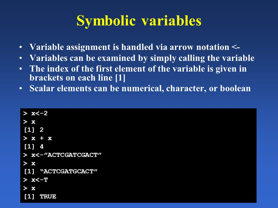 Symbolic variables Variable assignment is handled via arrow notation <- Variables can be examined by simply calling the variable The index of the firs