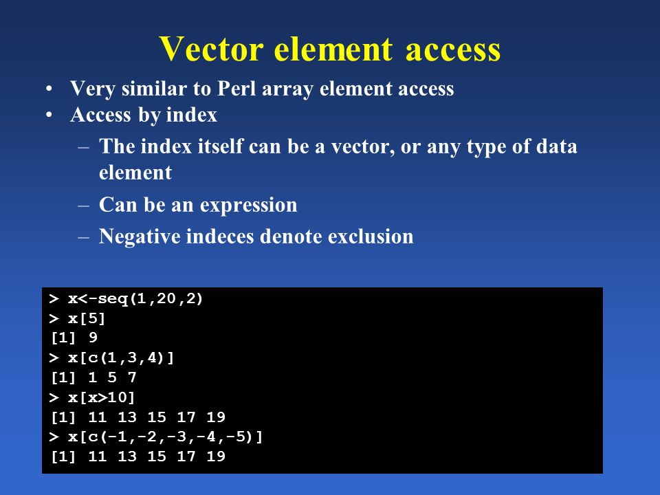 Vector element access Very similar to Perl array element access Access by index –The index itself can be a vector, or any type of data element –Can be