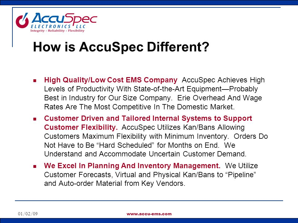 01/02/09 www.accu-ems.com Utilize a Supplier Qualification Process Site Visits, ISO Certification, References Customer AVL Use Customer Pricing Leverage to Reduce Cost Supplier Performance Vendor Report Card Based On Delivery, Quality, Service, Cost Reductions, and Ease of Doing Business Supplier Qualification and Scores