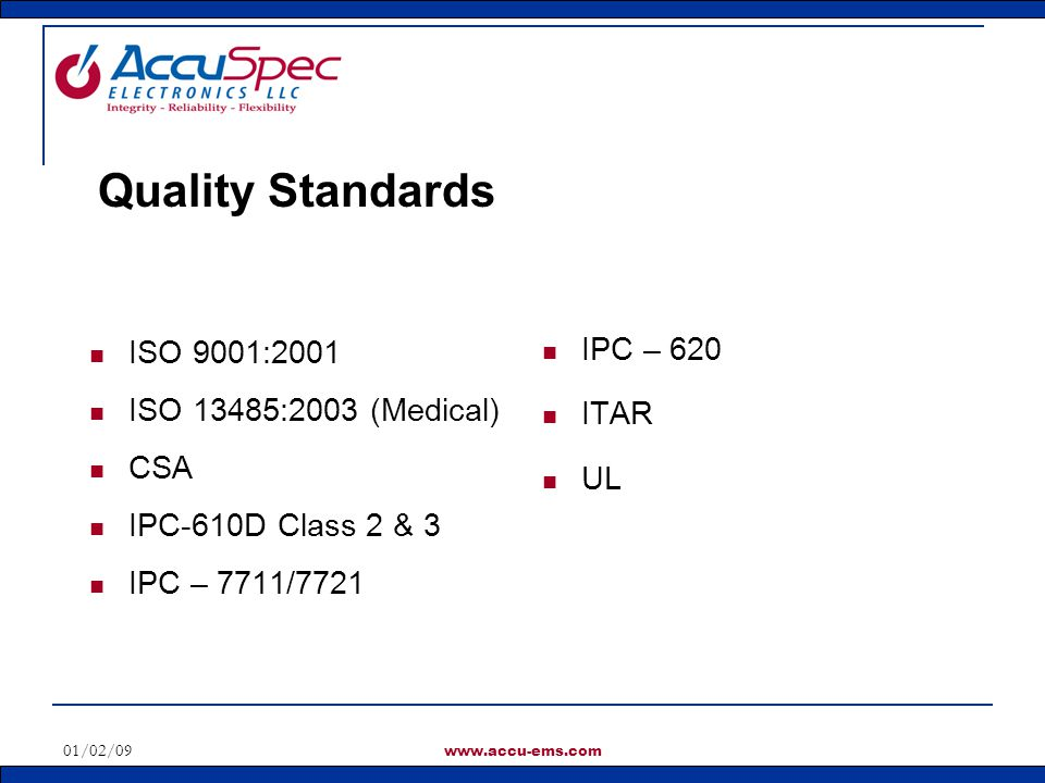 01/02/09 www.accu-ems.com ISO 9001:2001 ISO 13485:2003 (Medical) CSA IPC-610D Class 2 & 3 IPC – 7711/7721 IPC – 620 ITAR UL Quality Standards