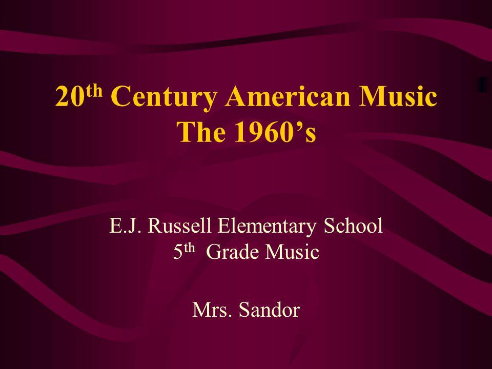 20 th Century American Music The 1960s E.J. Russell Elementary School 5 th Grade Music Mrs. Sandor