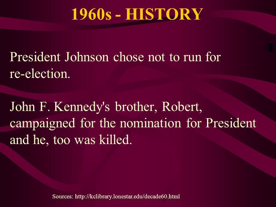 1960s - HISTORY President Johnson chose not to run for re-election. John F. Kennedy's brother, Robert, campaigned for the nomination for President and