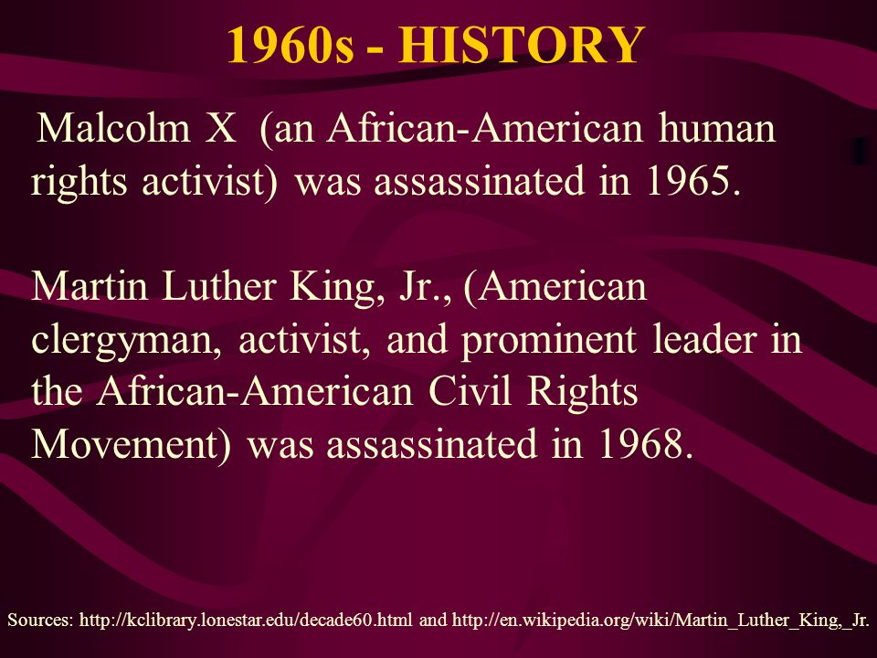1960s - HISTORY Malcolm X (an African-American human rights activist) was assassinated in 1965. Martin Luther King, Jr., (American clergyman, activist
