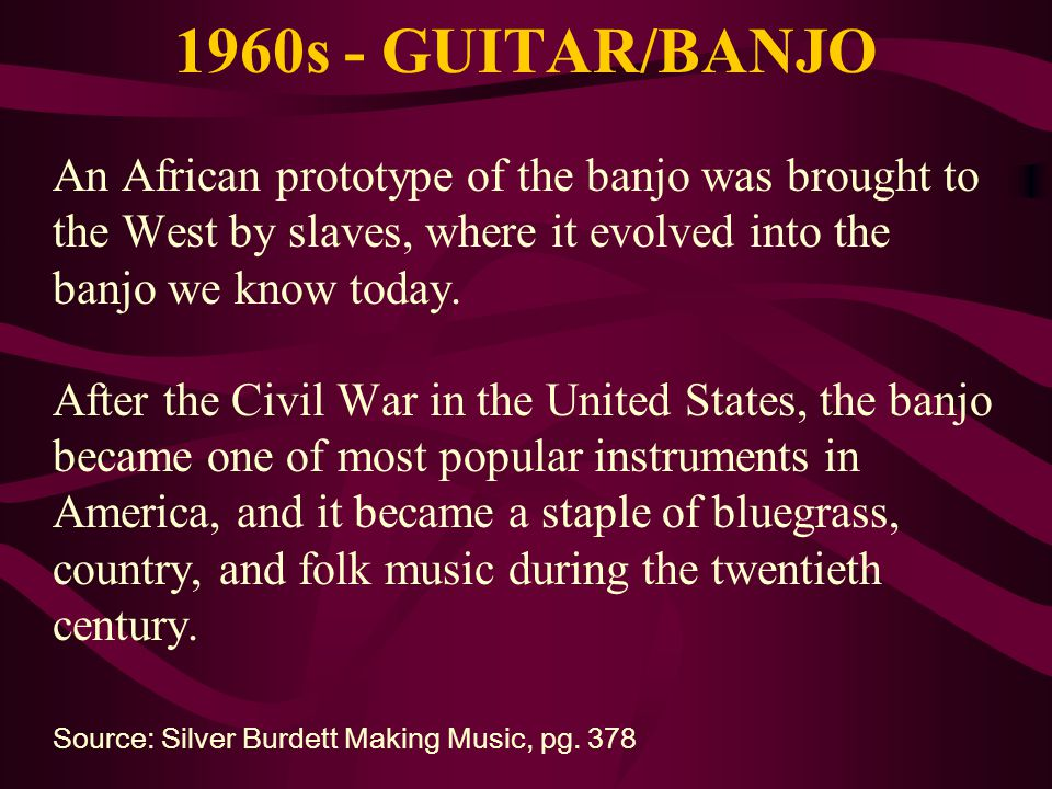 1960s - GUITAR/BANJO An African prototype of the banjo was brought to the West by slaves, where it evolved into the banjo we know today. After the Civ