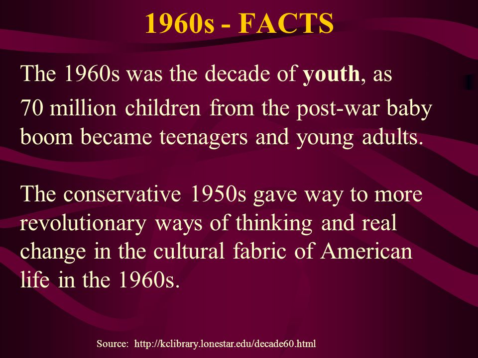 1960s - FACTS The 1960s was the decade of youth, as 70 million children from the post-war baby boom became teenagers and young adults. The conservativ