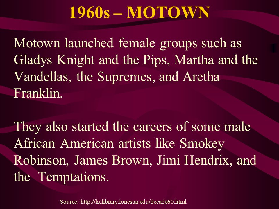 1960s – MOTOWN Motown launched female groups such as Gladys Knight and the Pips, Martha and the Vandellas, the Supremes, and Aretha Franklin. They als
