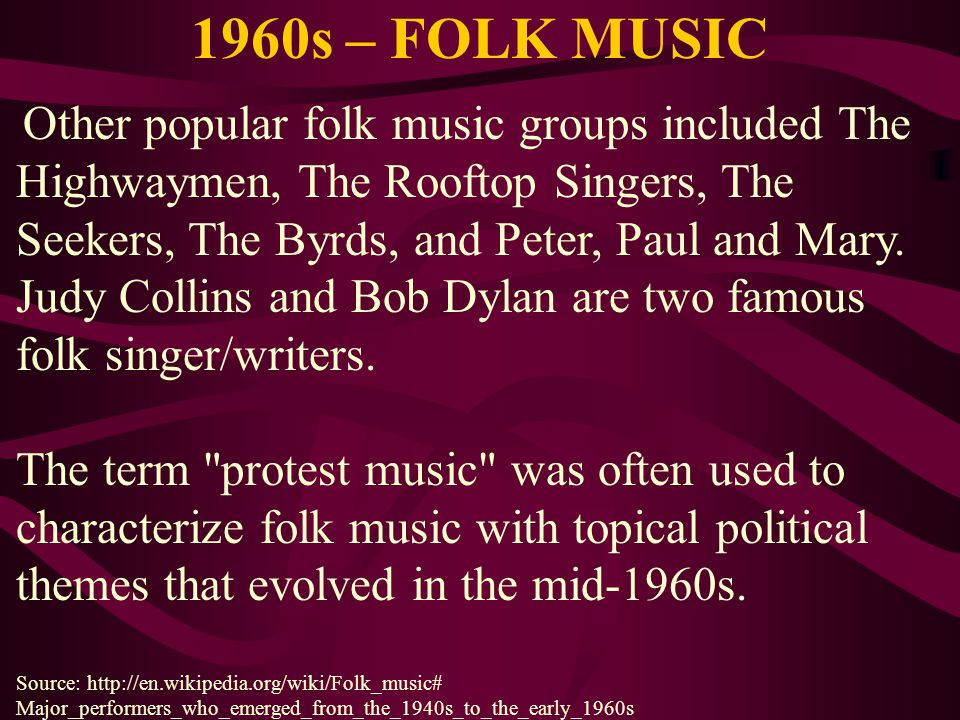 1960s – FOLK MUSIC Other popular folk music groups included The Highwaymen, The Rooftop Singers, The Seekers, The Byrds, and Peter, Paul and Mary. Jud