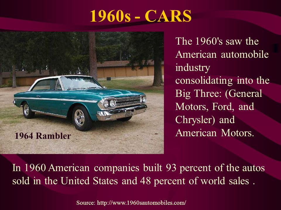 1960s - CARS The 1960's saw the American automobile industry consolidating into the Big Three: (General Motors, Ford, and Chrysler) and American Motor