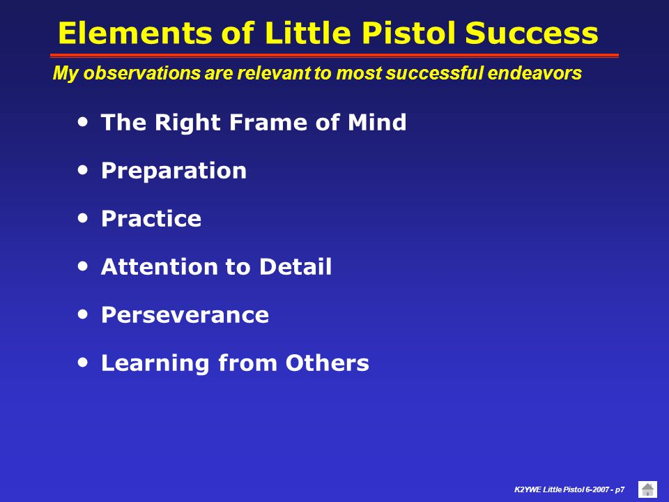 K2YWE Little Pistol 6-2007 - p7 Elements of Little Pistol Success The Right Frame of Mind Preparation Practice Attention to Detail Perseverance Learning from Others My observations are relevant to most successful endeavors