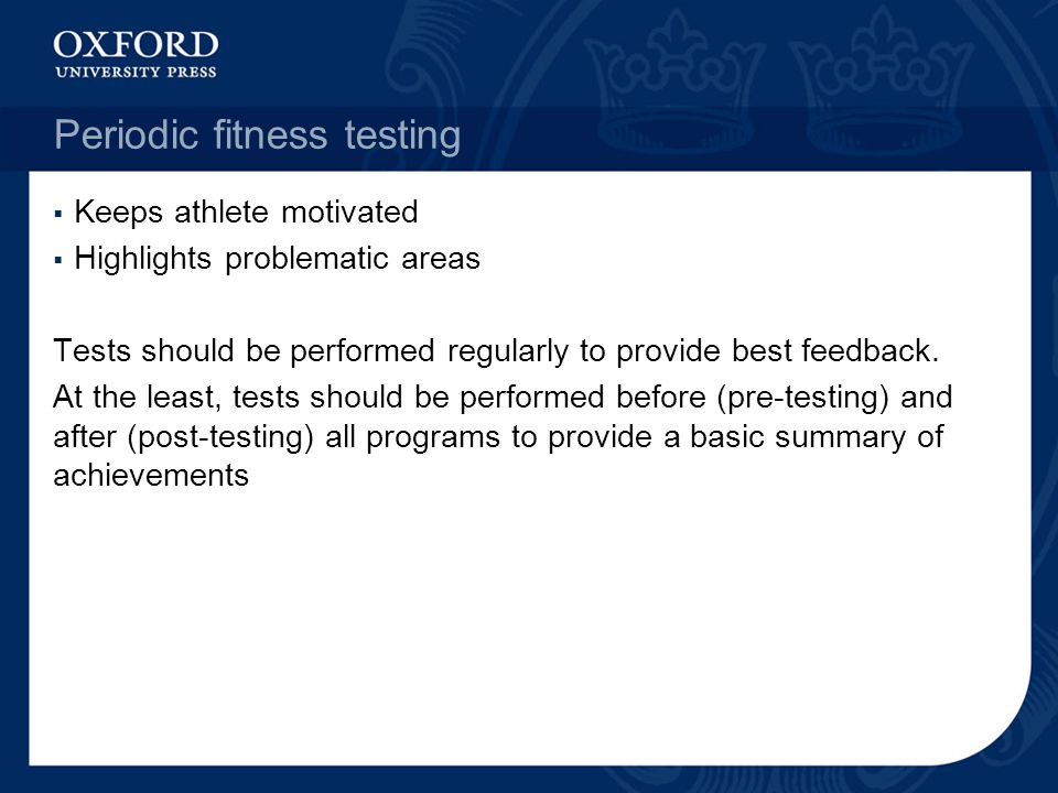 Periodic fitness testing Keeps athlete motivated Highlights problematic areas Tests should be performed regularly to provide best feedback. At the lea