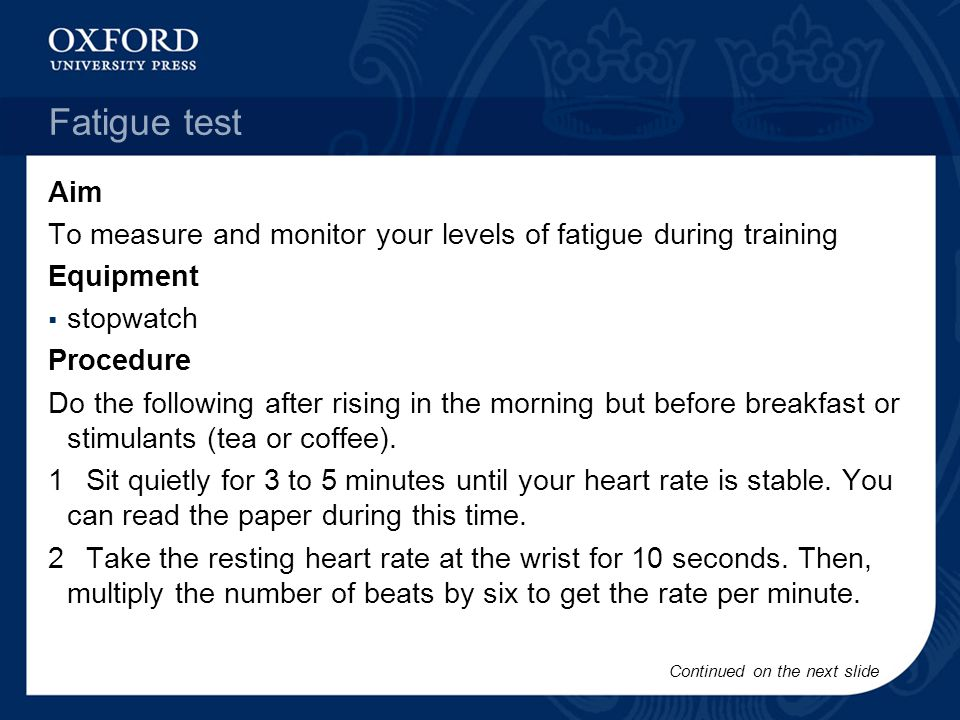 Fatigue test Aim To measure and monitor your levels of fatigue during training Equipment stopwatch Procedure Do the following after rising in the morn