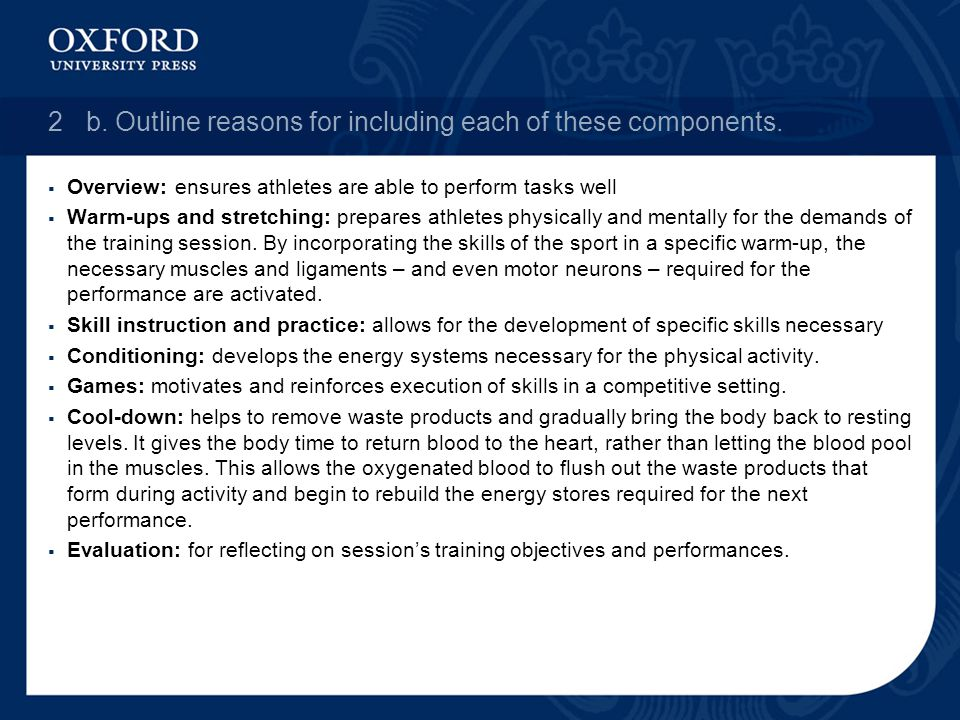 2b. Outline reasons for including each of these components. Overview: ensures athletes are able to perform tasks well Warm-ups and stretching: prepare
