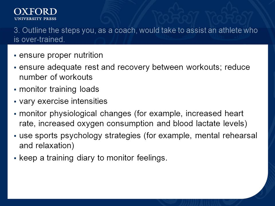 3. Outline the steps you, as a coach, would take to assist an athlete who is over-trained. ensure proper nutrition ensure adequate rest and recovery b