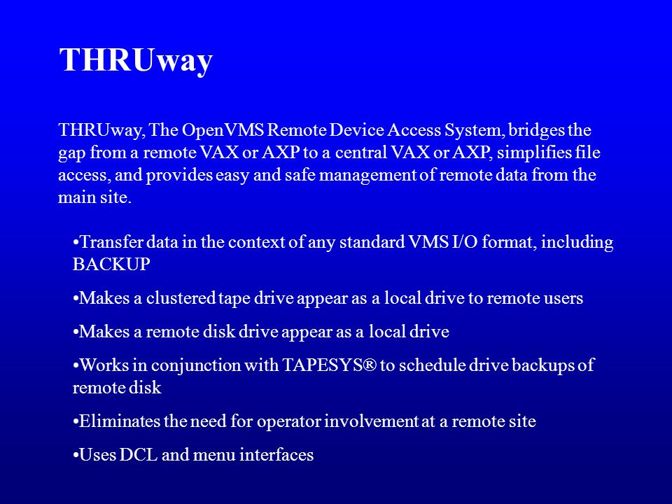 THRUway, The OpenVMS Remote Device Access System, bridges the gap from a remote VAX or AXP to a central VAX or AXP, simplifies file access, and provides easy and safe management of remote data from the main site.