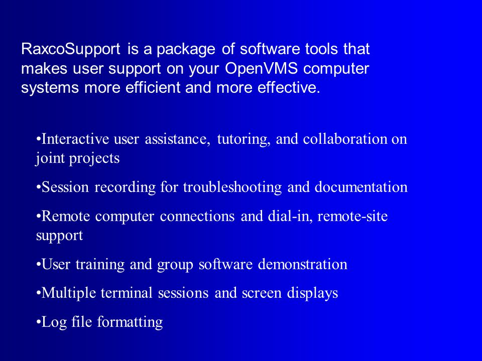RaxcoSupport is a package of software tools that makes user support on your OpenVMS computer systems more efficient and more effective.