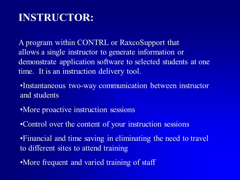 INSTRUCTOR: A program within CONTRL or RaxcoSupport that allows a single instructor to generate information or demonstrate application software to selected students at one time.