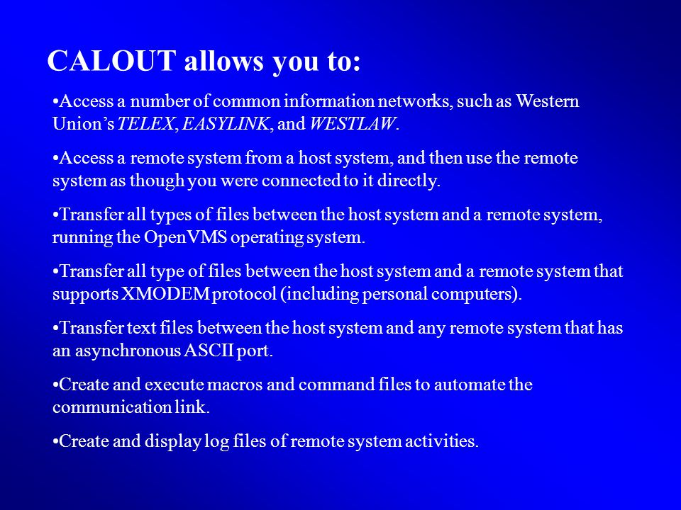 CALOUT allows you to: Access a number of common information networks, such as Western Unions TELEX, EASYLINK, and WESTLAW.