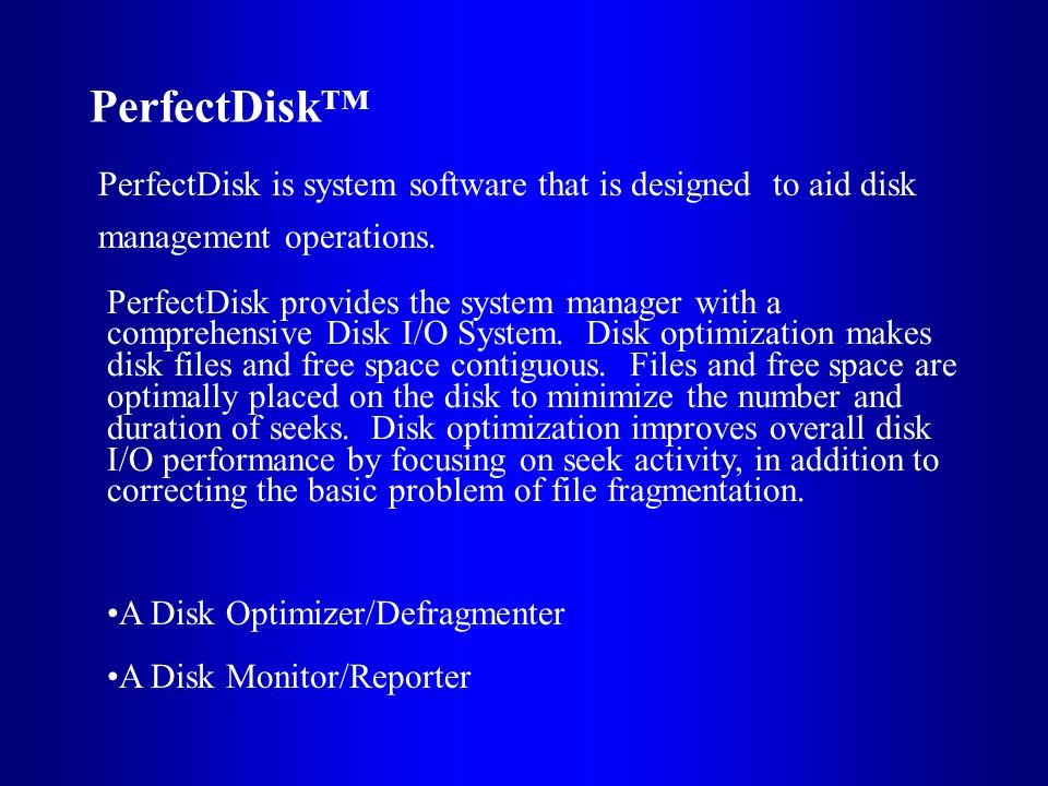 PerfectDisk PerfectDisk is system software that is designed to aid disk management operations.