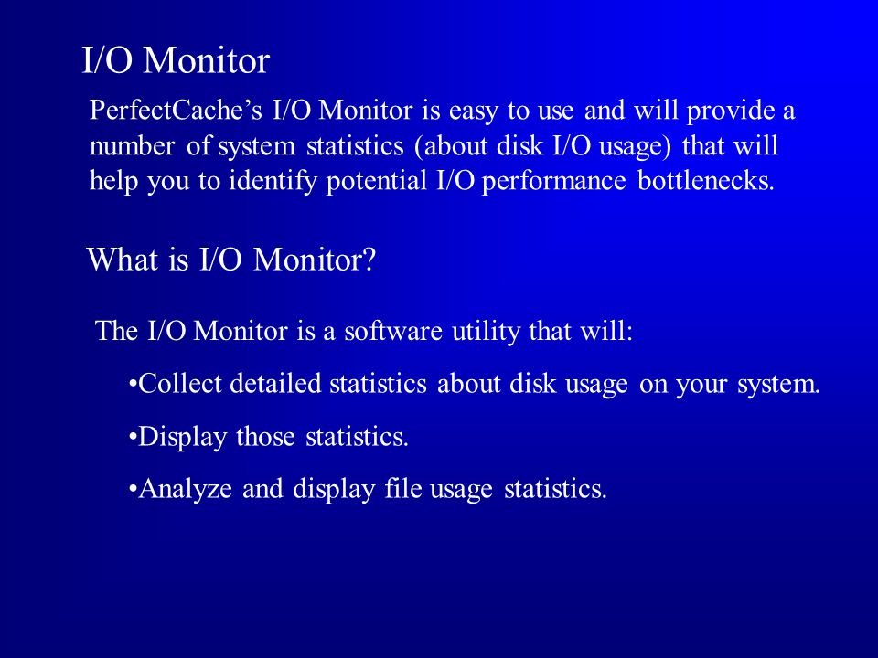 I/O Monitor PerfectCaches I/O Monitor is easy to use and will provide a number of system statistics (about disk I/O usage) that will help you to identify potential I/O performance bottlenecks.