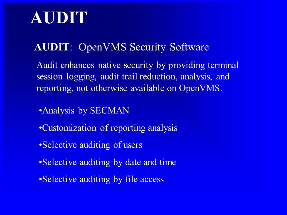 AUDIT: OpenVMS Security Software Audit enhances native security by providing terminal session logging, audit trail reduction, analysis, and reporting, not otherwise available on OpenVMS.
