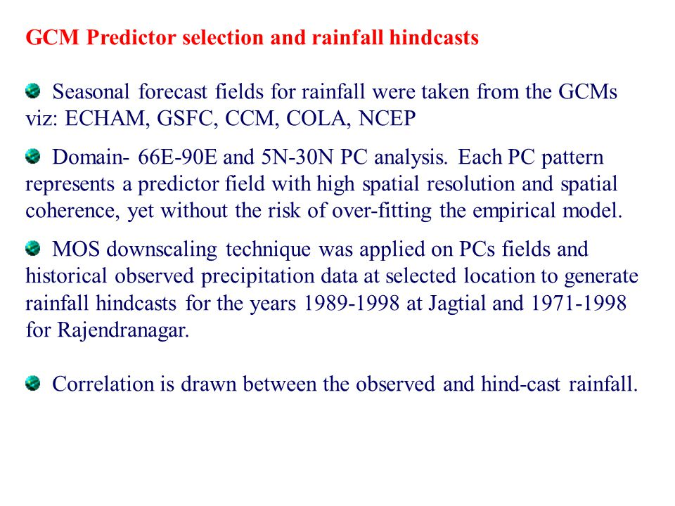 GCM Predictor selection and rainfall hindcasts Seasonal forecast fields for rainfall were taken from the GCMs viz: ECHAM, GSFC, CCM, COLA, NCEP Domain- 66E-90E and 5N-30N PC analysis.