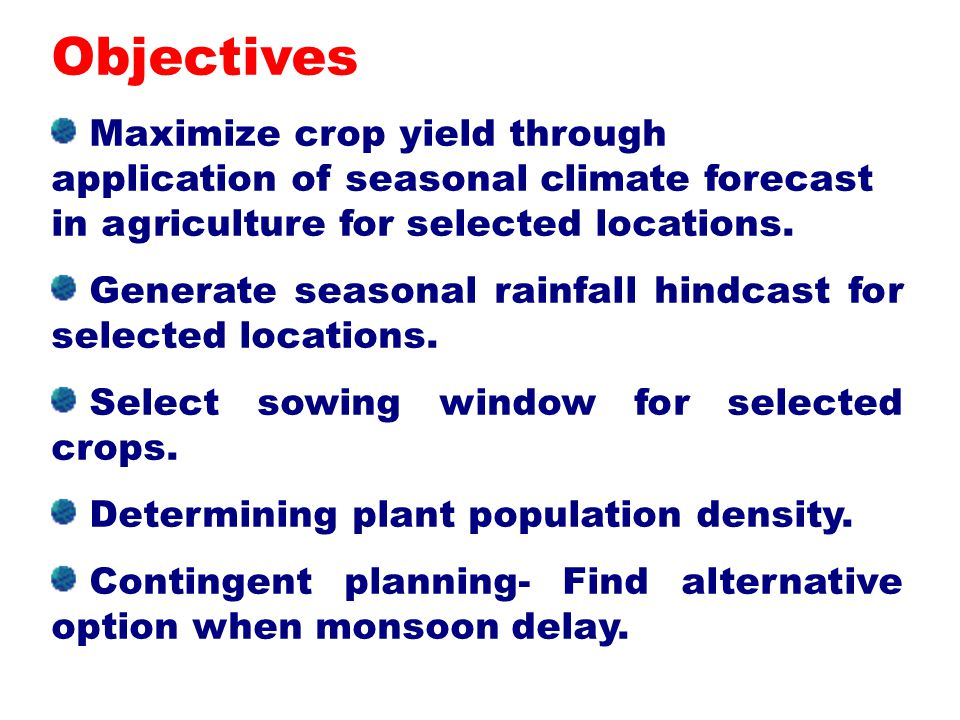 Objectives Maximize crop yield through application of seasonal climate forecast in agriculture for selected locations.