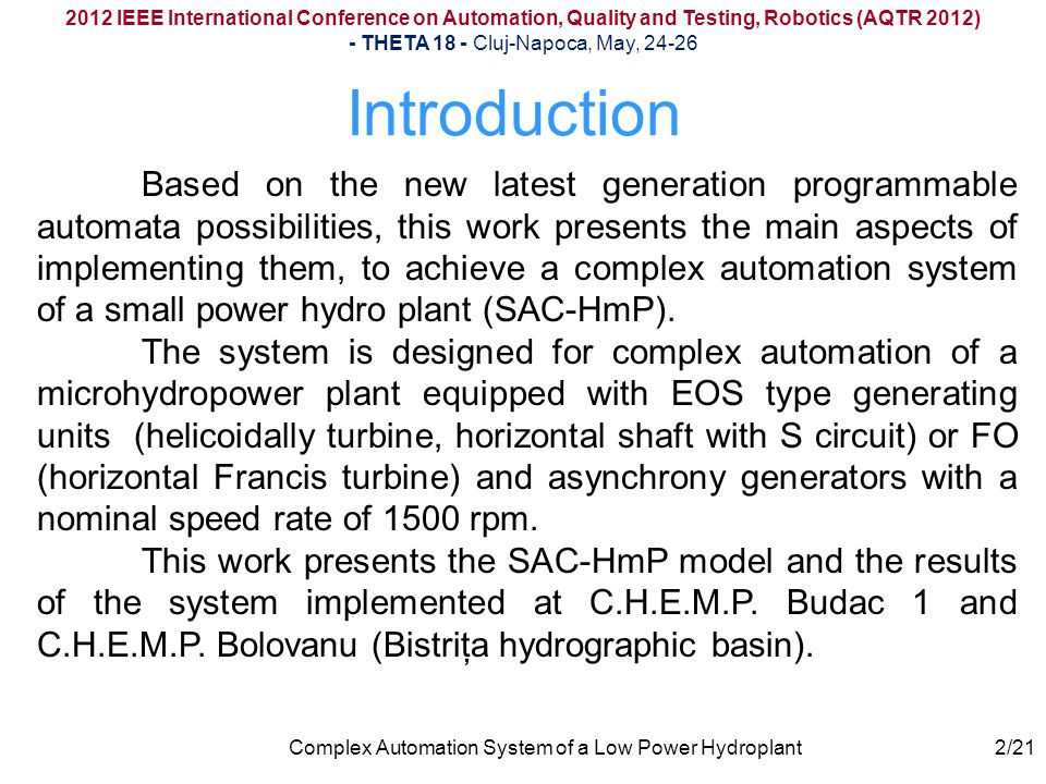 Introduction 2012 IEEE International Conference on Automation, Quality and Testing, Robotics (AQTR 2012) - THETA 18 - Cluj-Napoca, May, 24-26 Complex Automation System of a Low Power Hydroplant Based on the new latest generation programmable automata possibilities, this work presents the main aspects of implementing them, to achieve a complex automation system of a small power hydro plant (SAC-HmP).