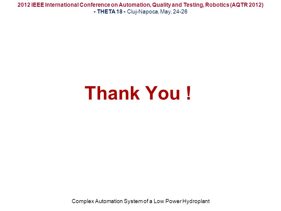 Thank You ! Complex Automation System of a Low Power Hydroplant 2012 IEEE International Conference on Automation, Quality and Testing, Robotics (AQTR