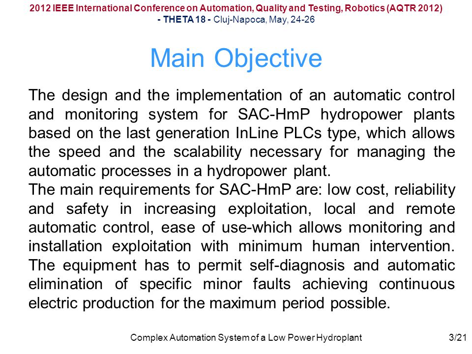Complex Automation System of a Low Power Hydroplant4/21 System Designing and Functions 2012 IEEE International Conference on Automation, Quality and Testing, Robotics (AQTR 2012) - THETA 18 - Cluj-Napoca, May, 24-26 SAC-HmP implements the main functions necessary for micro hydroelectric power plant control: automatic process management, generator speed rate measurement, automatic net connection, over speed rate protection, temperature control and protection at high temperatures, directing unit opening control, valve opening control, lubrication and cooling control.