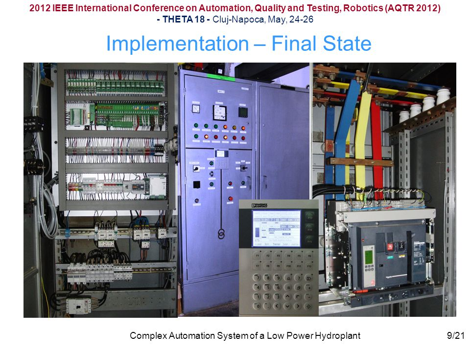 2012 IEEE International Conference on Automation, Quality and Testing, Robotics (AQTR 2012) - THETA 18 - Cluj-Napoca, May, 24-26 Complex Automation System of a Low Power Hydroplant Implementation – Final State 9/21