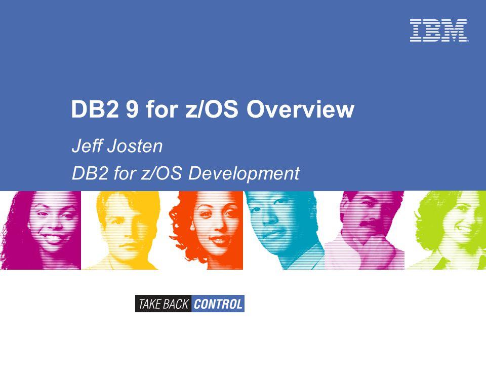 DB2 9 for z/OS Overview Jeff Josten DB2 for z/OS Development