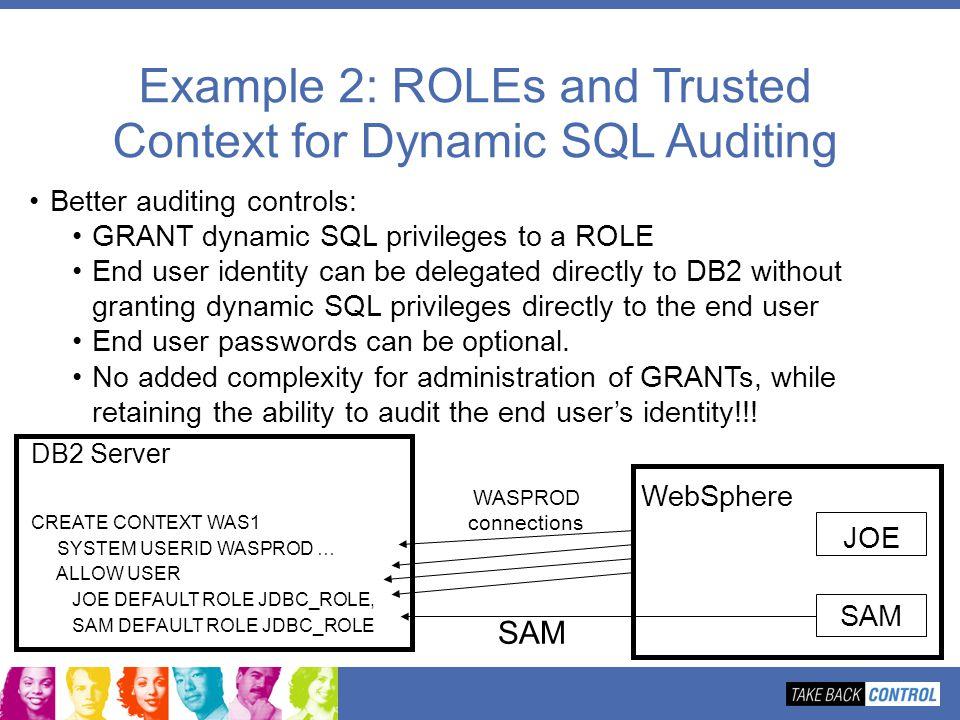 DB2 Server CREATE CONTEXT WAS1 SYSTEM USERID WASPROD … ALLOW USER JOE DEFAULT ROLE JDBC_ROLE, SAM DEFAULT ROLE JDBC_ROLE Example 2: ROLEs and Trusted