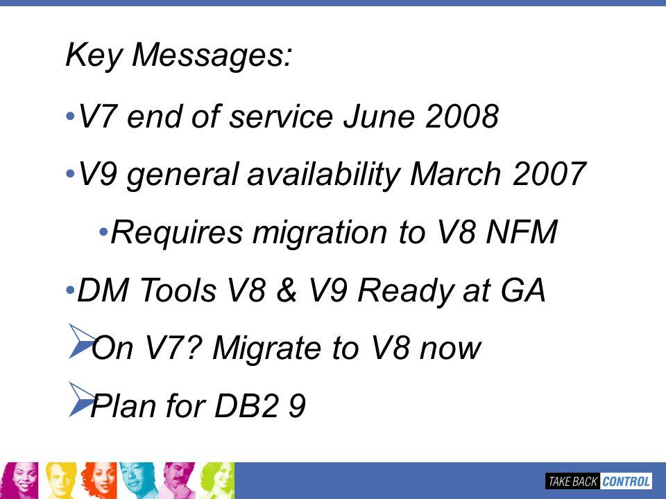 Key Messages: V7 end of service June 2008 V9 general availability March 2007 Requires migration to V8 NFM DM Tools V8 & V9 Ready at GA On V7? Migrate