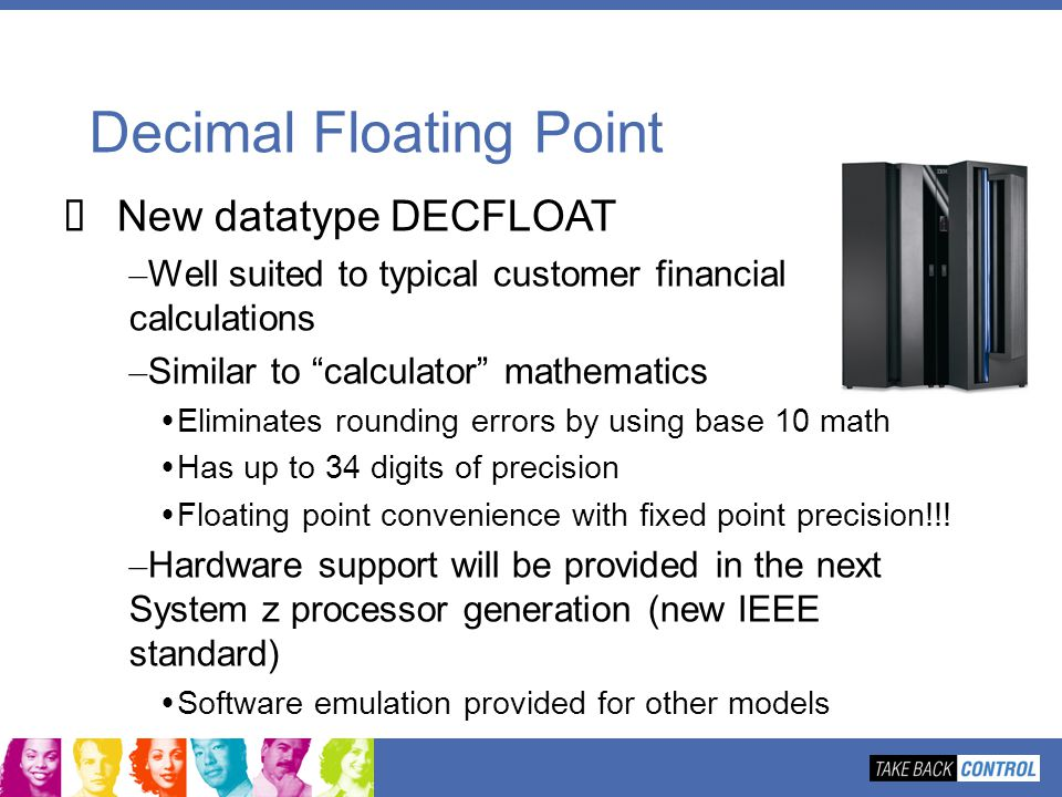 Decimal Floating Point New datatype DECFLOAT – Well suited to typical customer financial calculations – Similar to calculator mathematics Eliminates r
