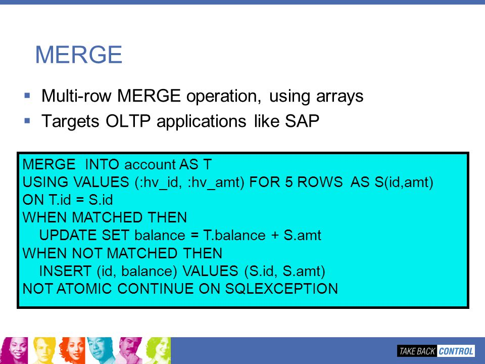 MERGE Multi-row MERGE operation, using arrays Targets OLTP applications like SAP MERGE INTO account AS T USING VALUES (:hv_id, :hv_amt) FOR 5 ROWS AS