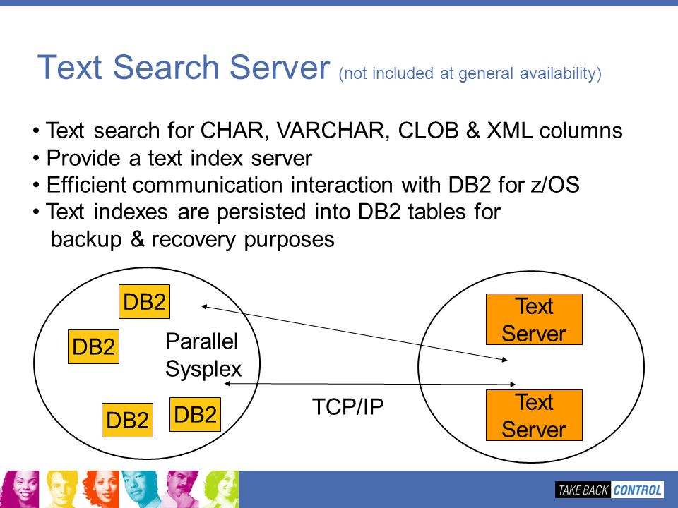 Text Search Server (not included at general availability) Text search for CHAR, VARCHAR, CLOB & XML columns Provide a text index server Efficient comm