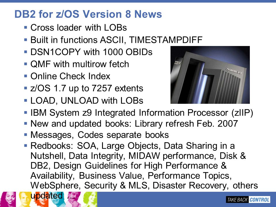 DB2 for z/OS Version 8 News Cross loader with LOBs Built in functions ASCII, TIMESTAMPDIFF DSN1COPY with 1000 OBIDs QMF with multirow fetch Online Che