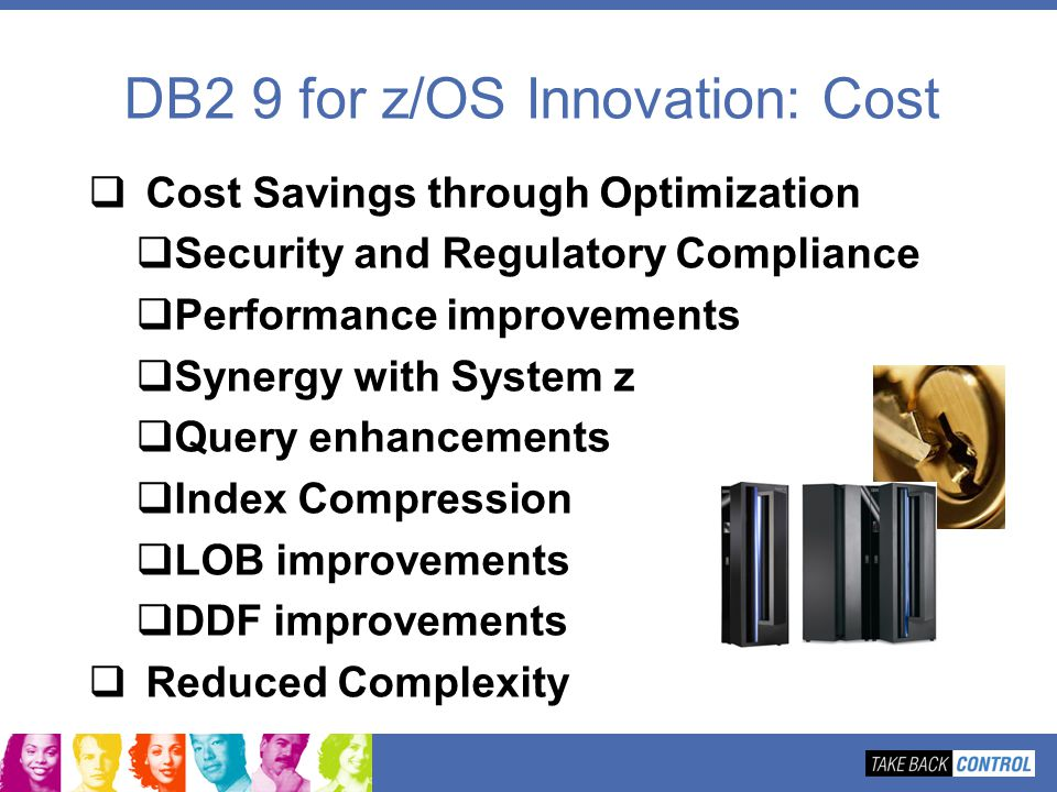 DB2 9 for z/OS Innovation: Cost Cost Savings through Optimization Security and Regulatory Compliance Performance improvements Synergy with System z Qu